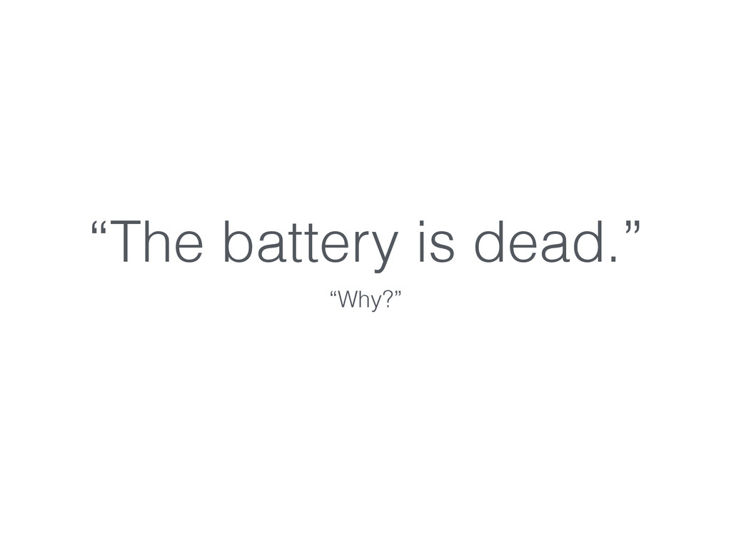"""""""The battery is dead."""" """"Why?"""""""