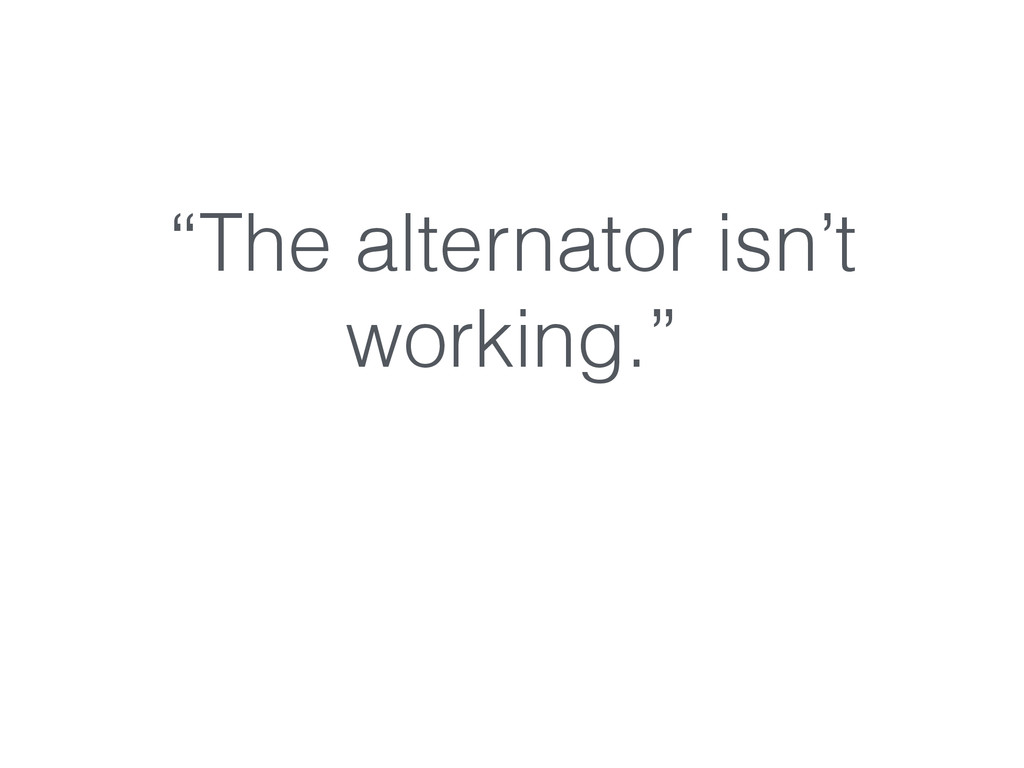 """The alternator isn't working."""