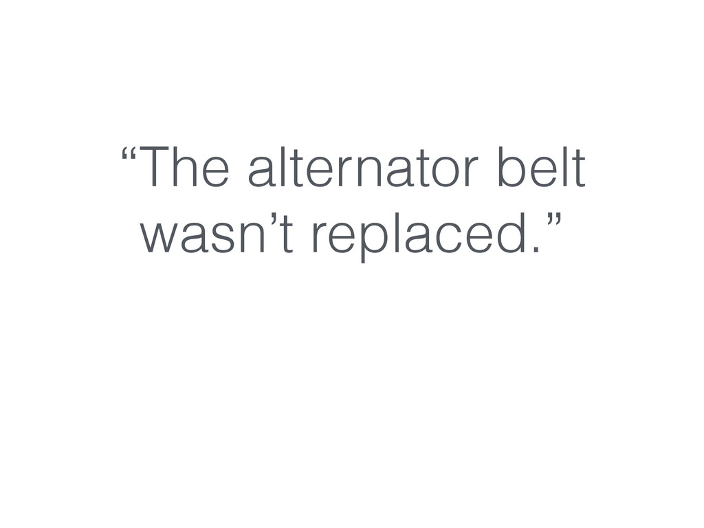 """The alternator belt wasn't replaced."""