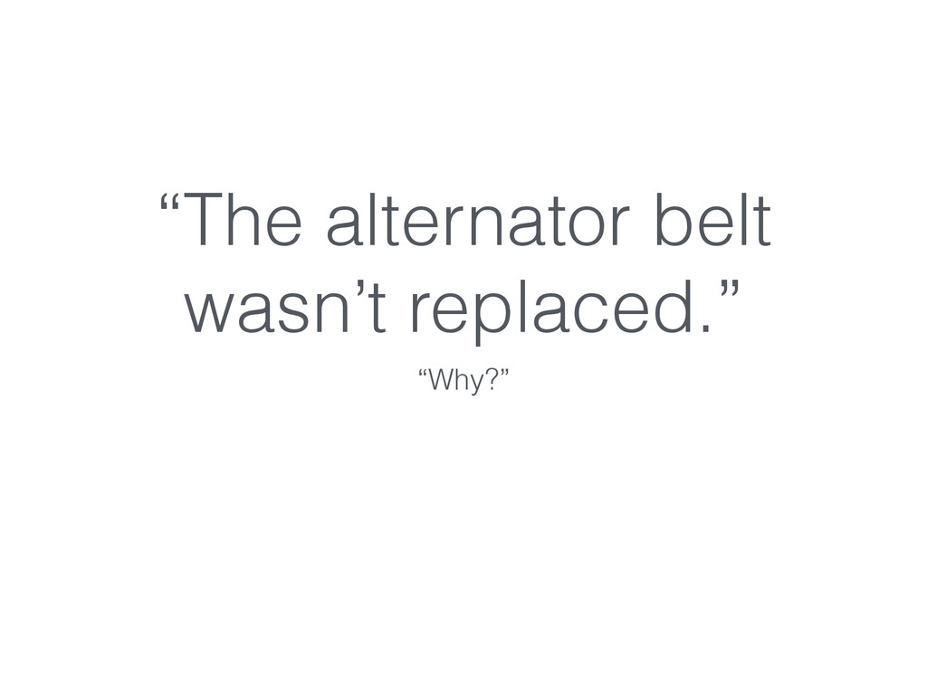 """""""The alternator belt wasn't replaced."""" """"Why?"""""""