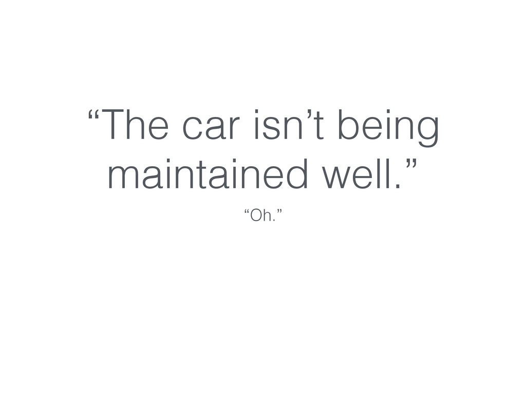 """""""The car isn't being maintained well."""" """"Oh."""""""