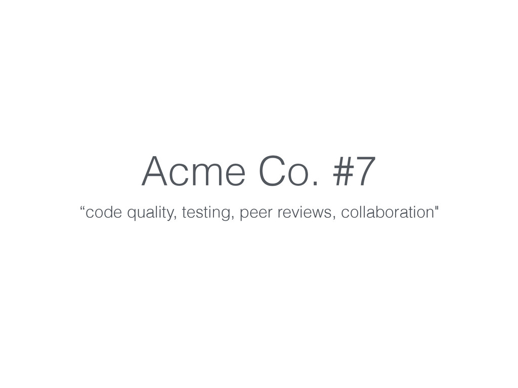 """Acme Co. #7 """"code quality, testing, peer review..."""
