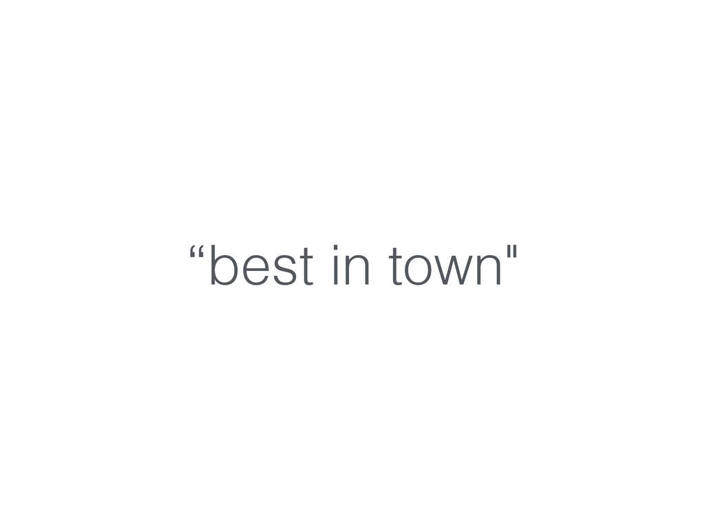 """best in town"""