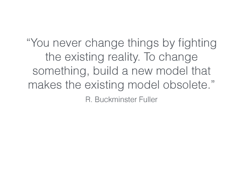"""""""You never change things by fighting the existin..."""