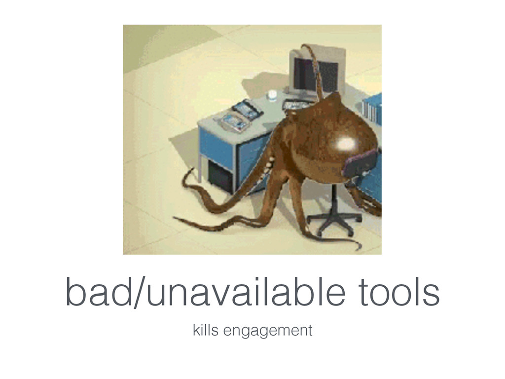 bad/unavailable tools kills engagement