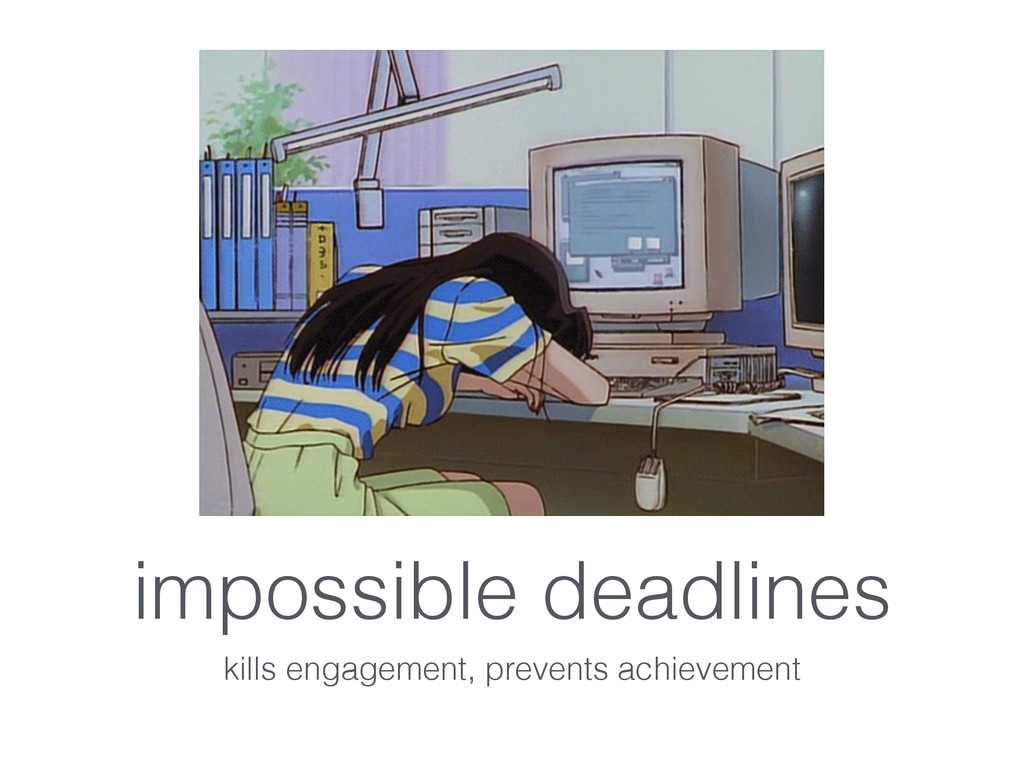 impossible deadlines kills engagement, prevents...