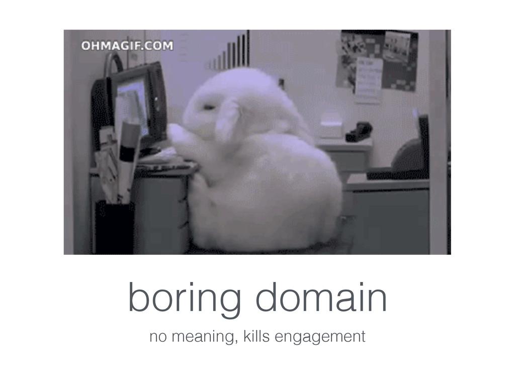 boring domain no meaning, kills engagement