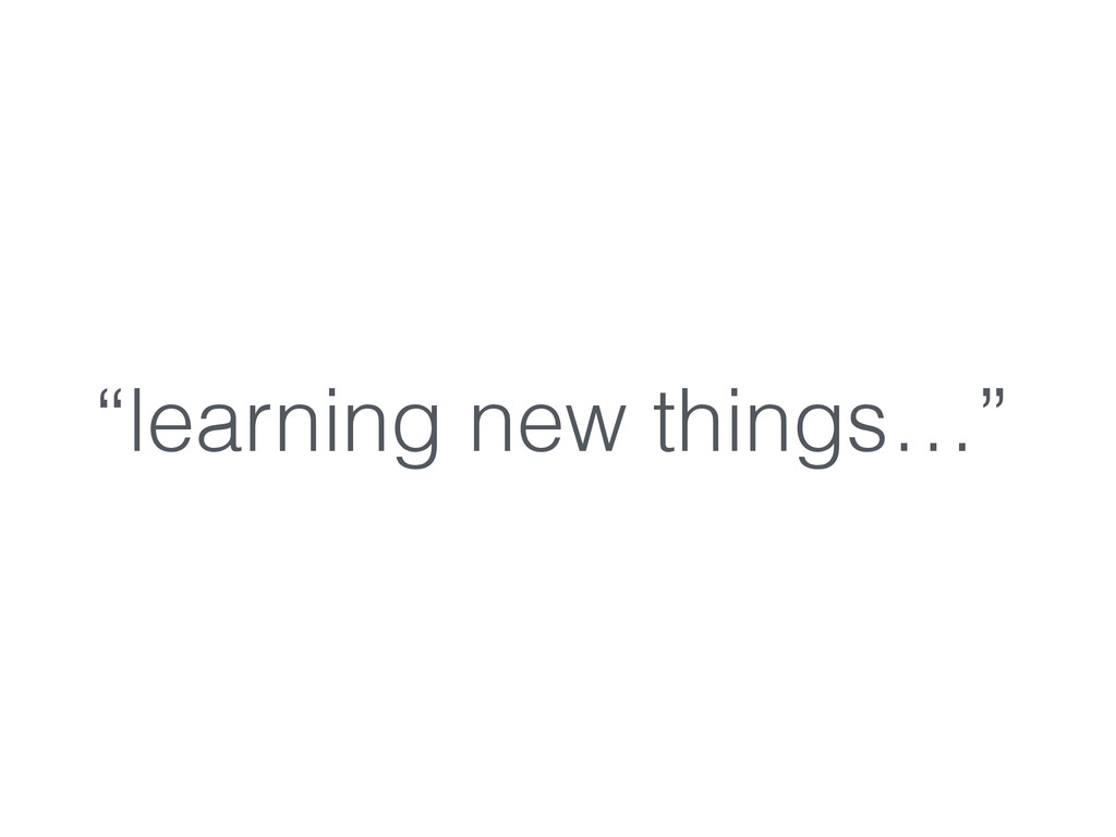 """""""learning new things…"""""""
