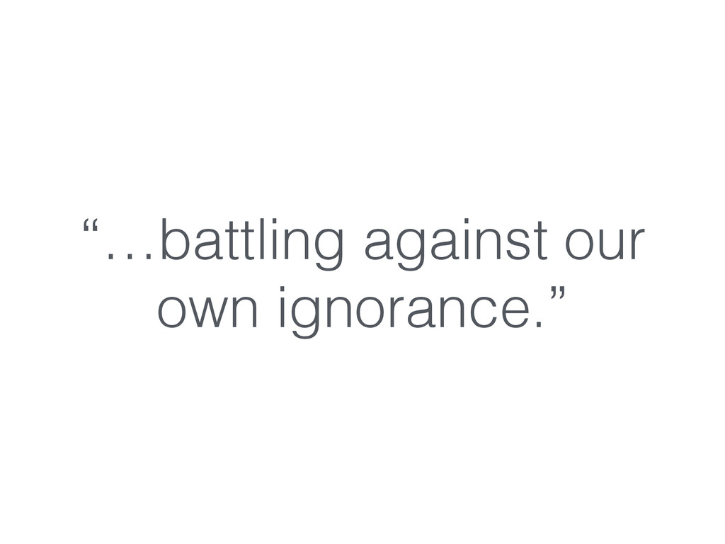 """""""…battling against our own ignorance."""""""