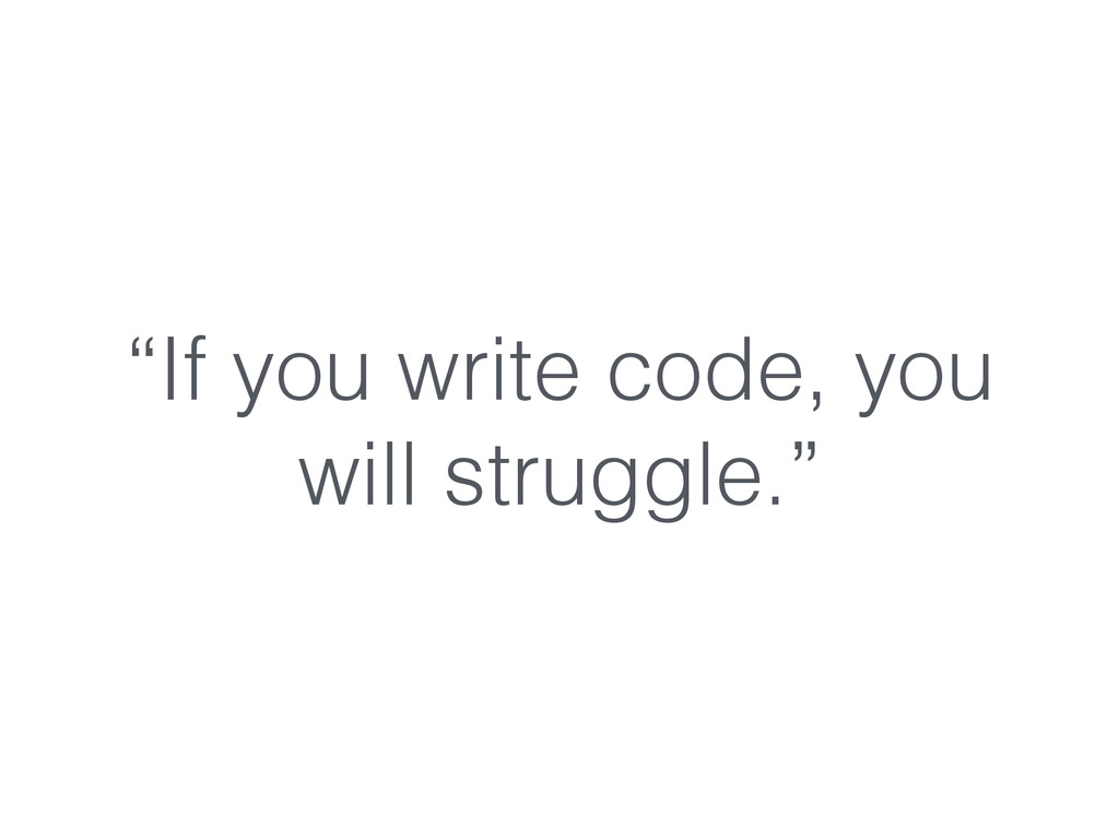 """""""If you write code, you will struggle."""""""
