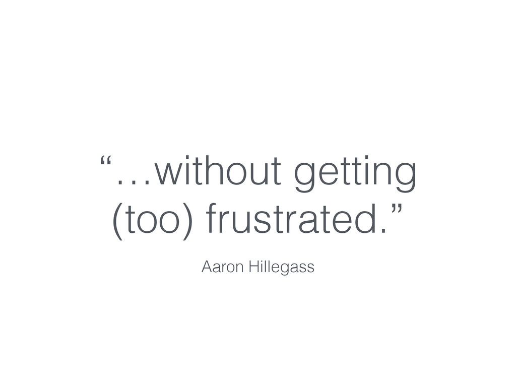 """""""…without getting (too) frustrated."""" Aaron Hill..."""