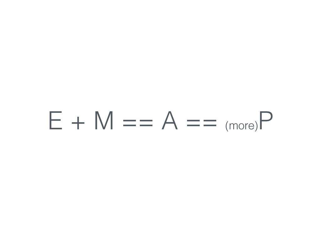 E + M == A == (more) P