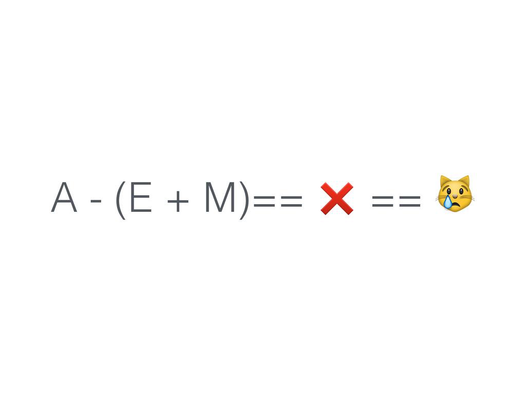 A - (E + M)== ❌ ==