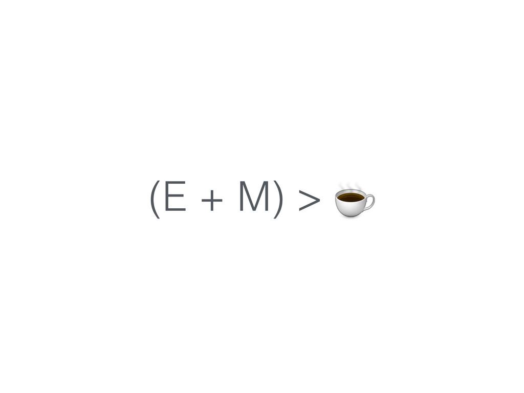 (E + M) > ☕