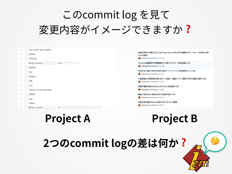 このcommit log を⾒て 変更内容がイメージできますか❓ Project A Proj...
