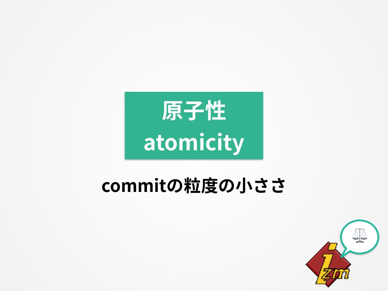 ⚖ 原⼦性 atomicity commitの粒度の⼩ささ