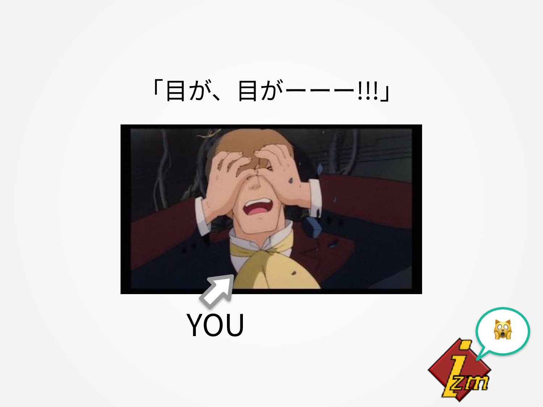 「⽬が、⽬がーーー!!!」 YOU