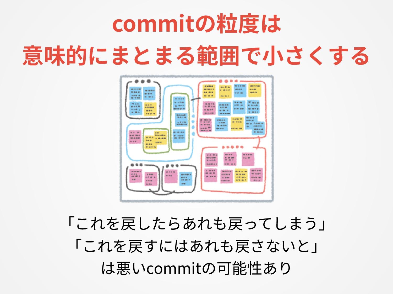 commitの粒度は 意味的にまとまる範囲で⼩さくする 「これを戻したらあれも戻ってしまう」 ...