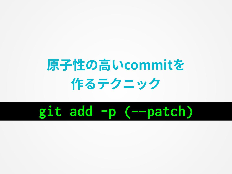原⼦性の⾼いcommitを 作るテクニック git add -p (—patch)