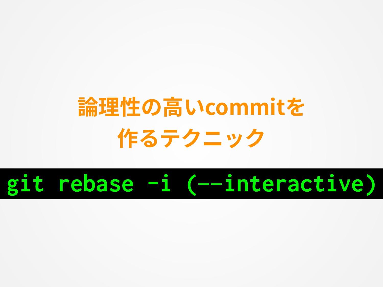 論理性の⾼いcommitを 作るテクニック git rebase -i (—interacti...