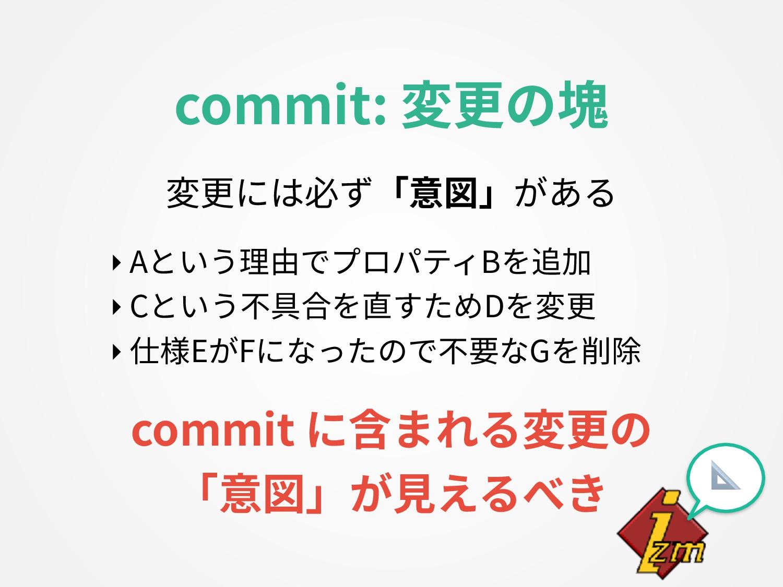変更には必ず「意図」がある  ‣ Aという理由でプロパティBを追加 ‣ Cという不具合を直すた...