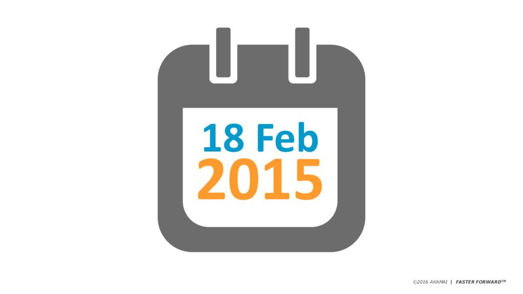©2016 AKAMAI | FASTER FORWARDTM 18 Feb 2015