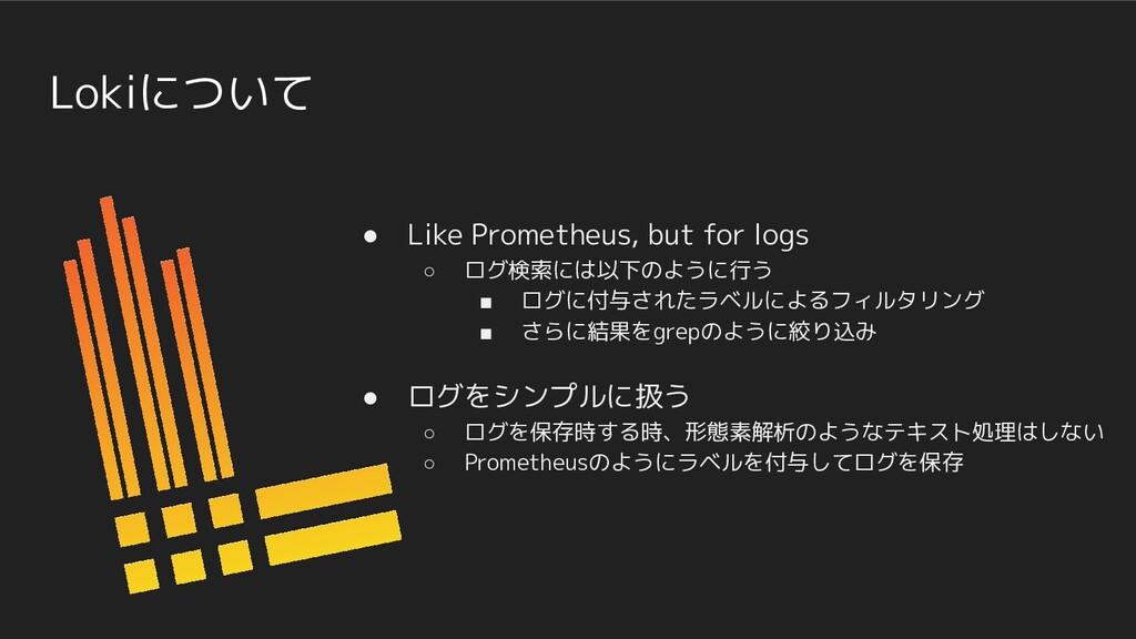 Lokiについて ● Like Prometheus, but for logs ○ ログ検索...
