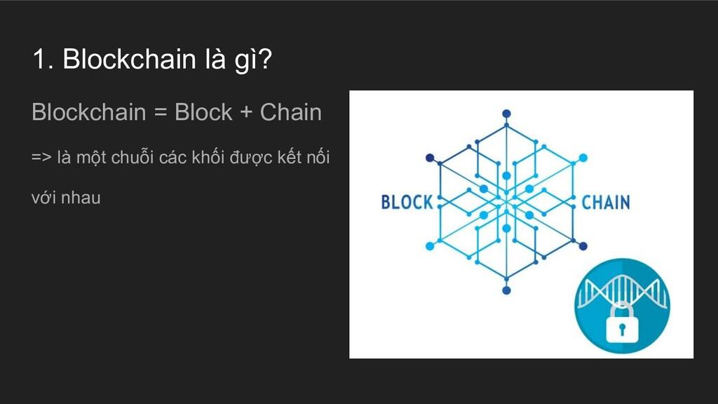 1. Blockchain là gì? Blockchain = Block + Chain...