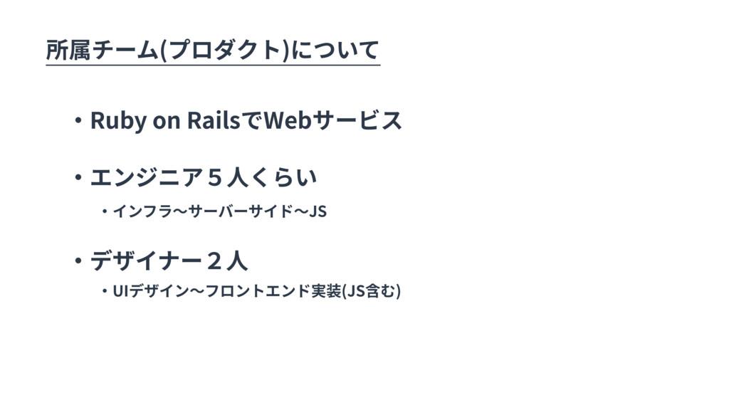所属チーム(プロダクト)について ・Ruby on RailsでWebサービス ・エンジニア5...
