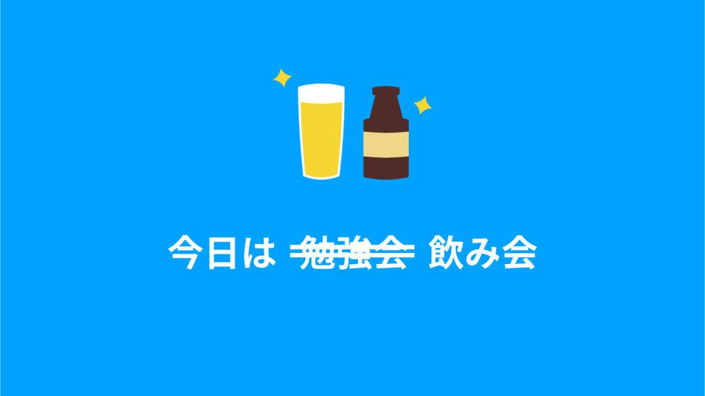 今⽇は 勉強会 飲み会