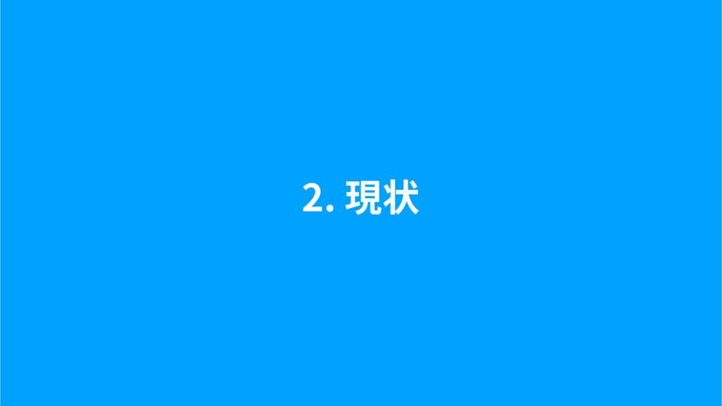 2. 現状
