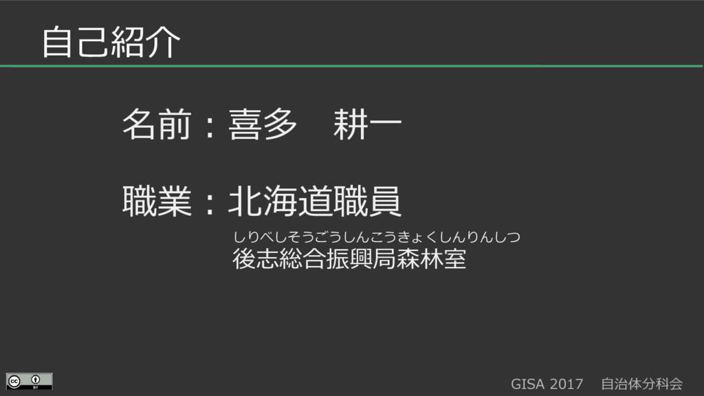 GISA 2017  自治体分科会  自己紹介 名前:喜多 耕一 職業:北海道職員 後志総合振...