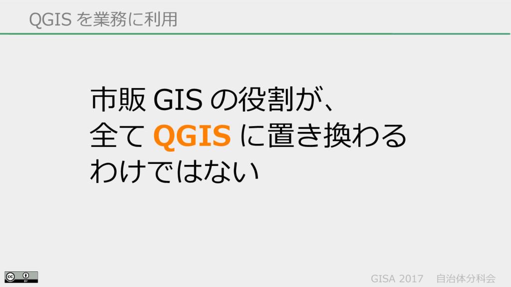 GISA 2017  自治体分科会  QGIS を業務に利用 市販 GIS の役割が、 全て ...