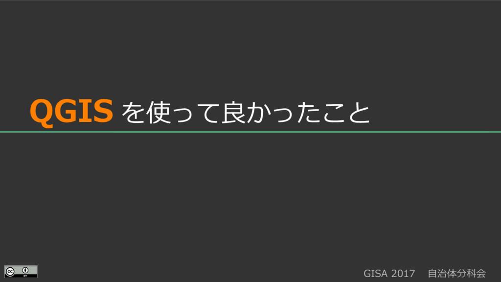 GISA 2017  自治体分科会  QGIS を使って良かったこと