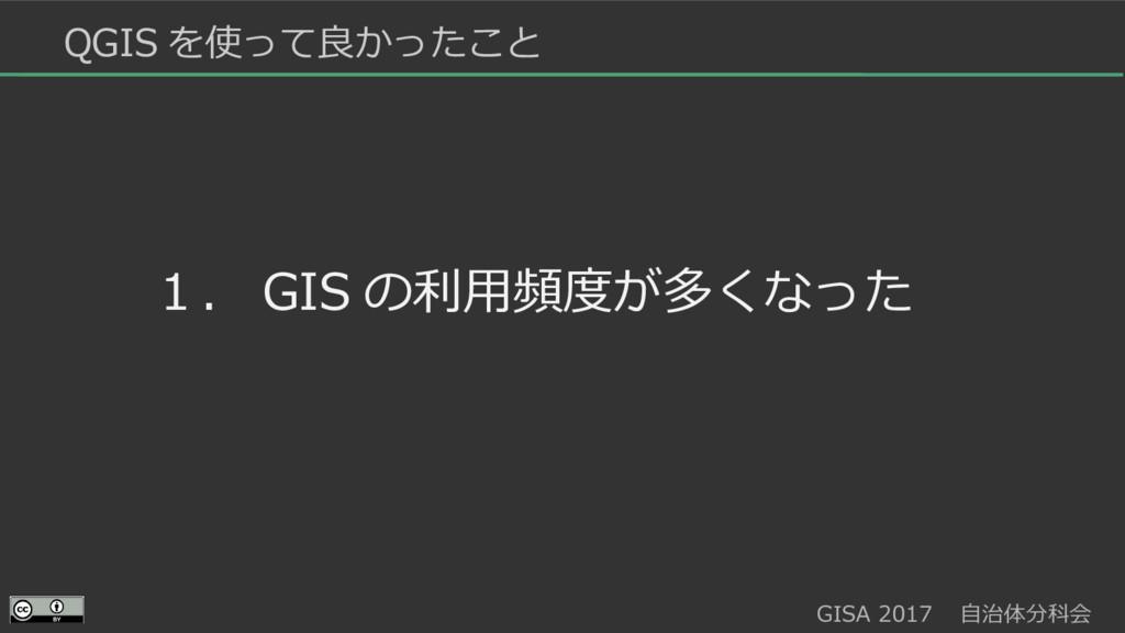 GISA 2017  自治体分科会  QGIS を使って良かったこと 1. GIS の利用頻度...