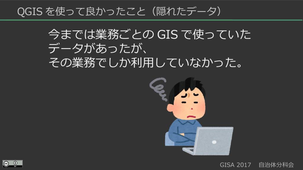 GISA 2017  自治体分科会  QGIS を使って良かったこと(隠れたデータ) 今までは...