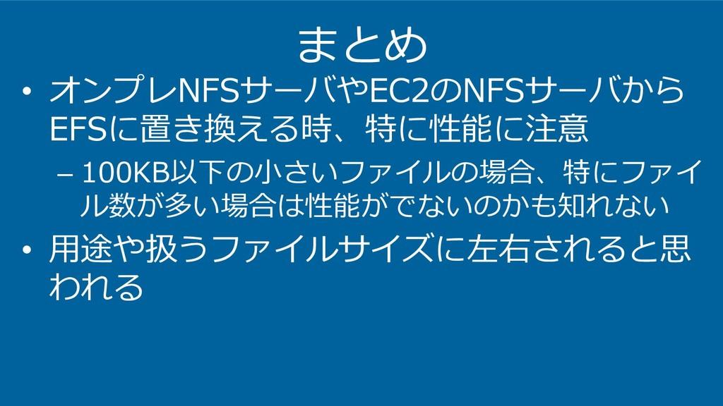 まとめ • オンプレNFSサーバやEC2のNFSサーバから EFSに置き換える時、特に性能に注...