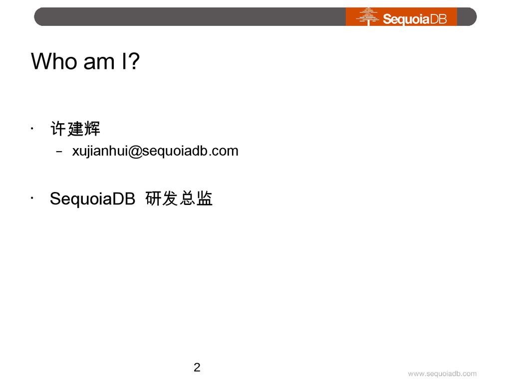 Who am I? • 许建辉 – xujianhui@sequoiadb.com • Seq...