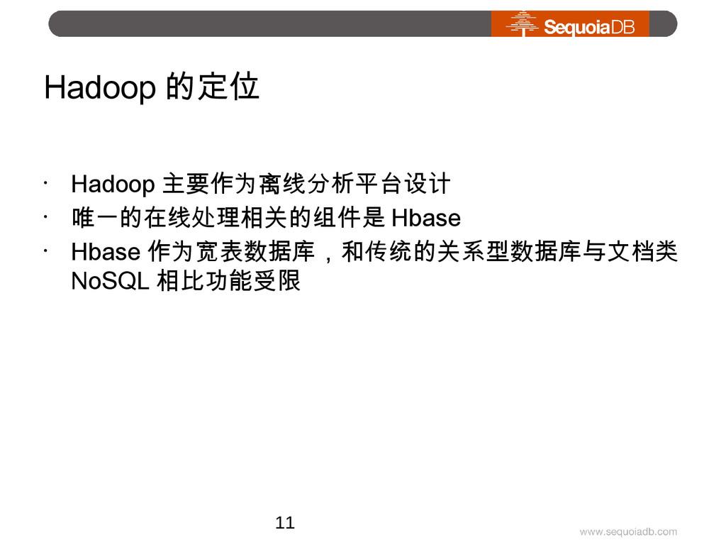 Hadoop 的定位 • Hadoop 主要作为离线分析平台设计 • 唯一的在线处理相关的组件...
