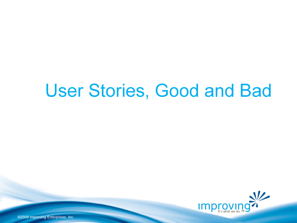 ©2009 Improving Enterprises, Inc. User Stories,...