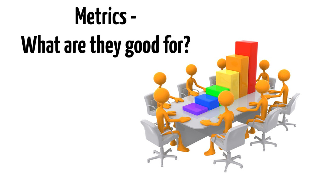 Metrics - What are they good for?