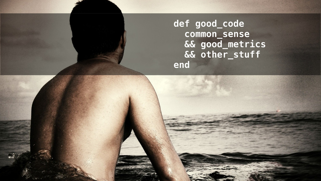 def good_code common_sense && good_metrics && o...