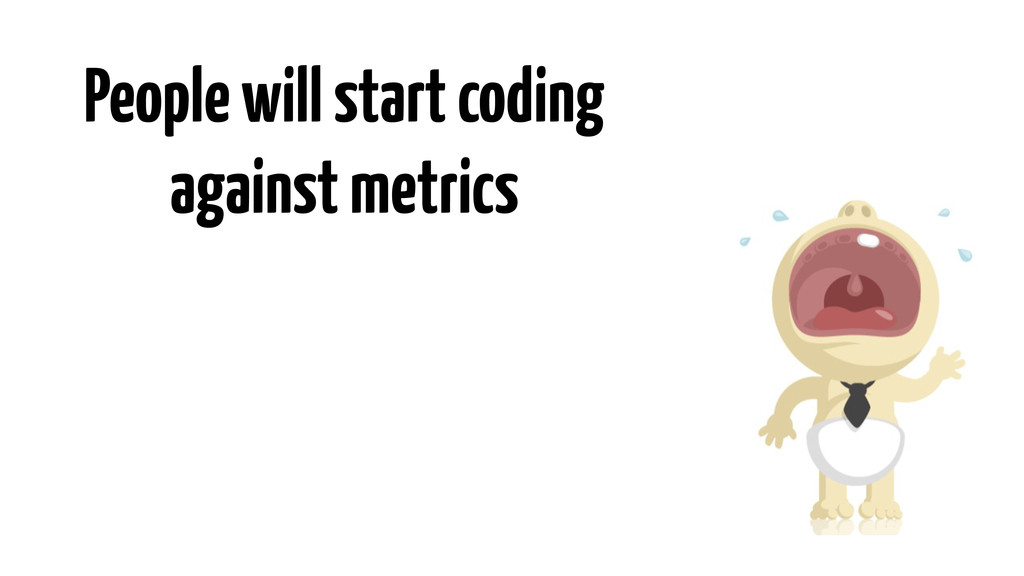 People will start coding against metrics