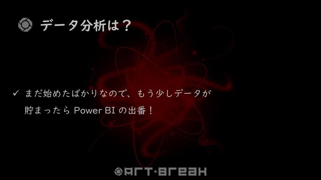 データ分析は? ✓ まだ始めたばかりなので、もう少しデータが 貯まったら Power BI の...