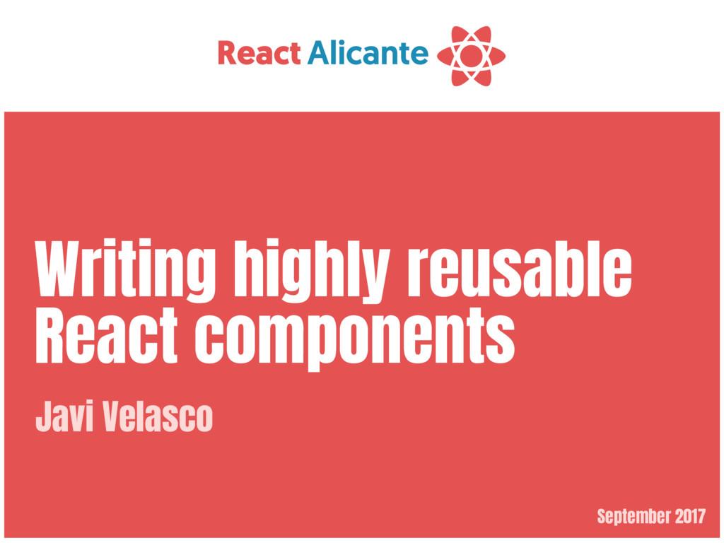 September 2017 Writing highly reusable React co...