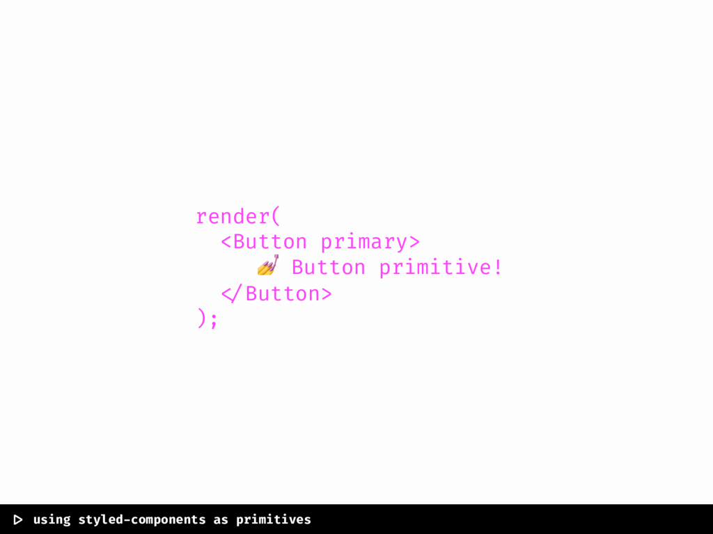 render( <Button primary>  Button primitive! </B...