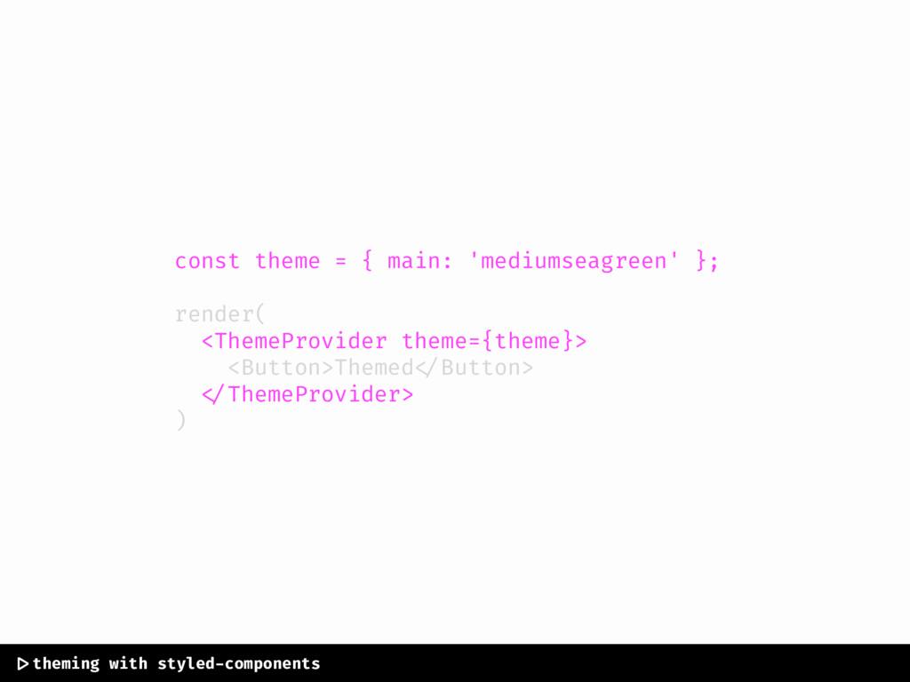 const theme = { main: 'mediumseagreen' }; rende...