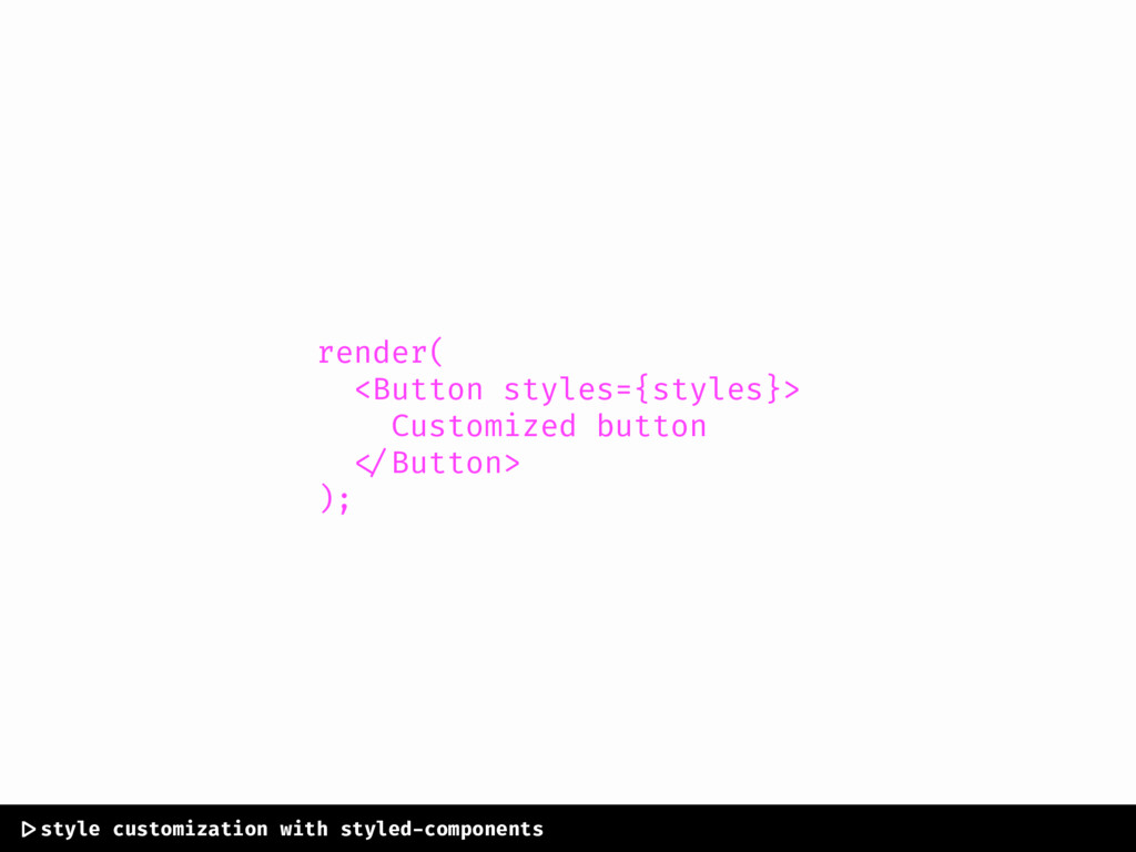 render( <Button styles={styles}> Customized but...