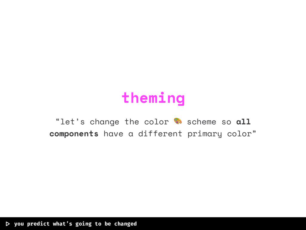"""let's change the color  scheme so all componen..."
