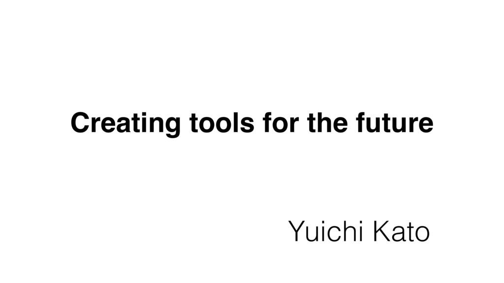 Creating tools for the future Yuichi Kato